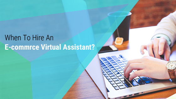 When to hire an E-commerce Virtual Assistant?